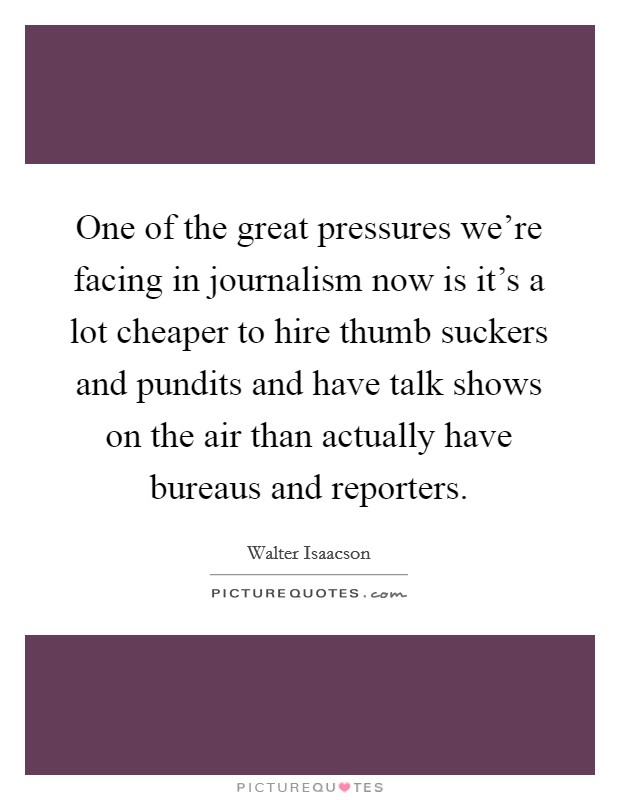One of the great pressures we're facing in journalism now is it's a lot cheaper to hire thumb suckers and pundits and have talk shows on the air than actually have bureaus and reporters Picture Quote #1