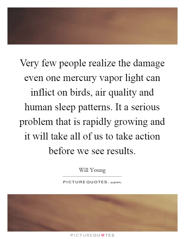 Very few people realize the damage even one mercury vapor light can inflict on birds, air quality and human sleep patterns. It a serious problem that is rapidly growing and it will take all of us to take action before we see results Picture Quote #1