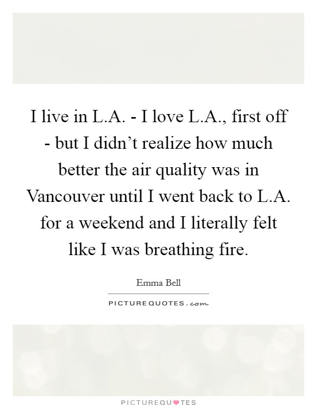 I live in L.A. - I love L.A., first off - but I didn't realize how much better the air quality was in Vancouver until I went back to L.A. for a weekend and I literally felt like I was breathing fire Picture Quote #1