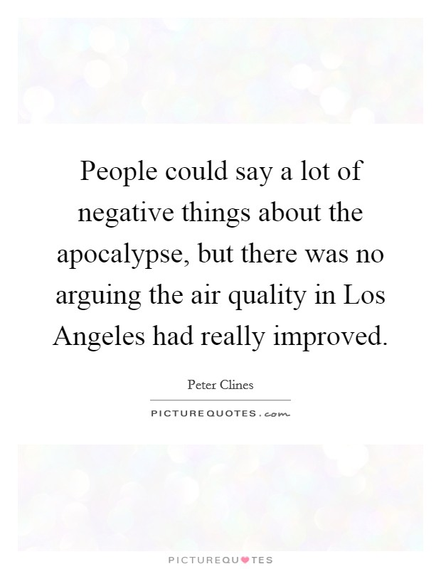 People could say a lot of negative things about the apocalypse, but there was no arguing the air quality in Los Angeles had really improved Picture Quote #1