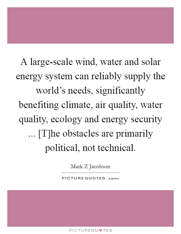 A large-scale wind, water and solar energy system can reliably supply the world's needs, significantly benefiting climate, air quality, water quality, ecology and energy security ... [T]he obstacles are primarily political, not technical Picture Quote #1
