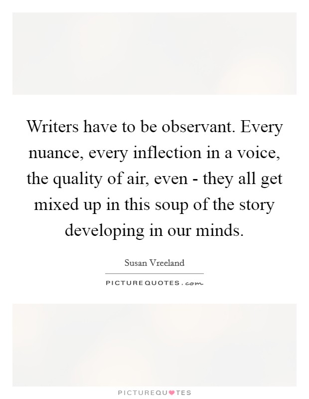 Writers have to be observant. Every nuance, every inflection in a voice, the quality of air, even - they all get mixed up in this soup of the story developing in our minds Picture Quote #1