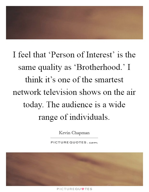 I feel that 'Person of Interest' is the same quality as 'Brotherhood.' I think it's one of the smartest network television shows on the air today. The audience is a wide range of individuals Picture Quote #1