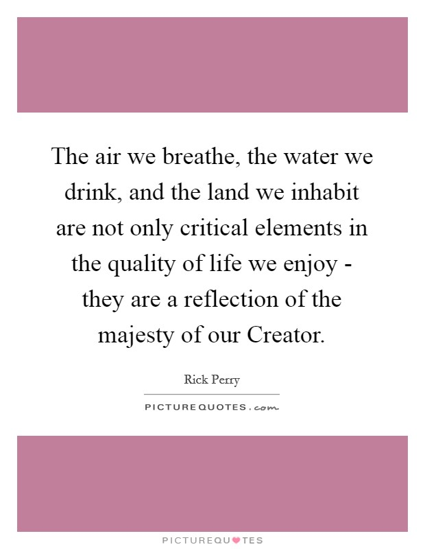 The air we breathe, the water we drink, and the land we inhabit are not only critical elements in the quality of life we enjoy - they are a reflection of the majesty of our Creator Picture Quote #1