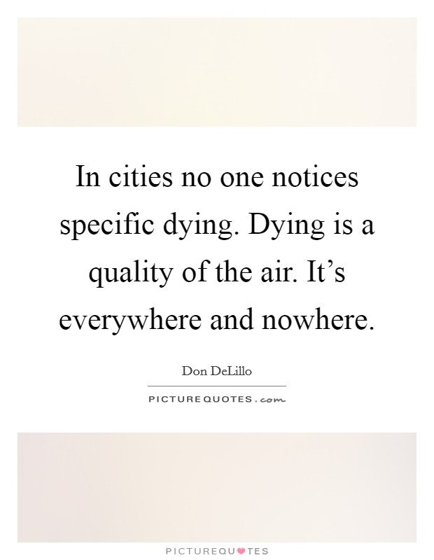 In cities no one notices specific dying. Dying is a quality of the air. It's everywhere and nowhere Picture Quote #1