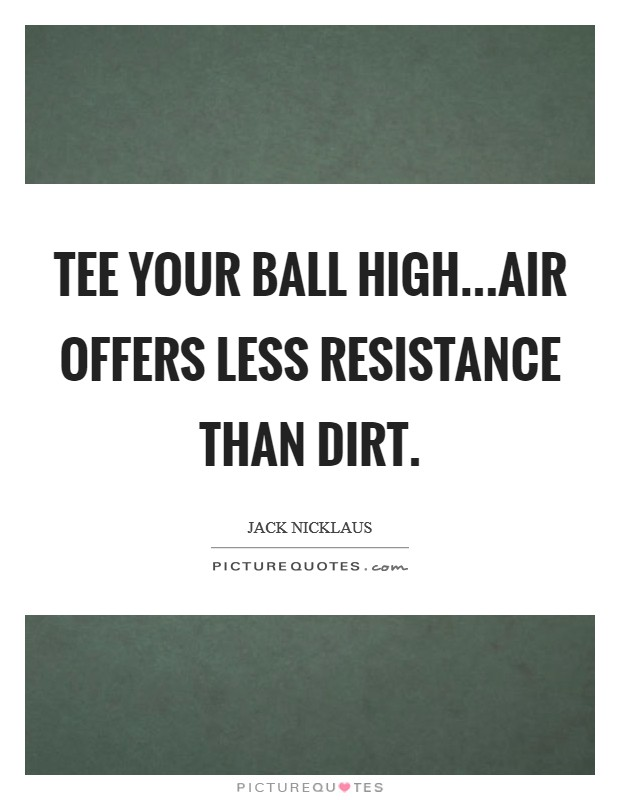 Tee your ball high...air offers less resistance than dirt. Picture Quote #1