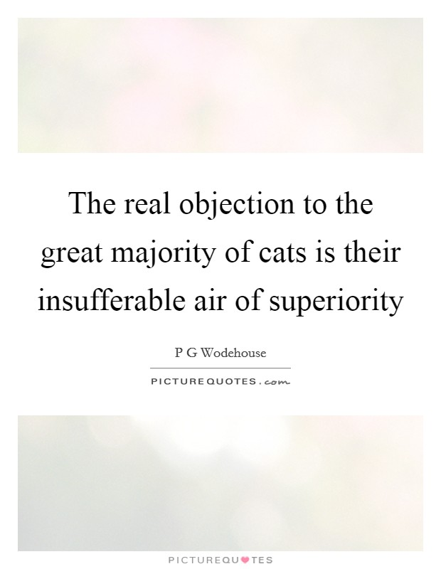 The real objection to the great majority of cats is their insufferable air of superiority Picture Quote #1