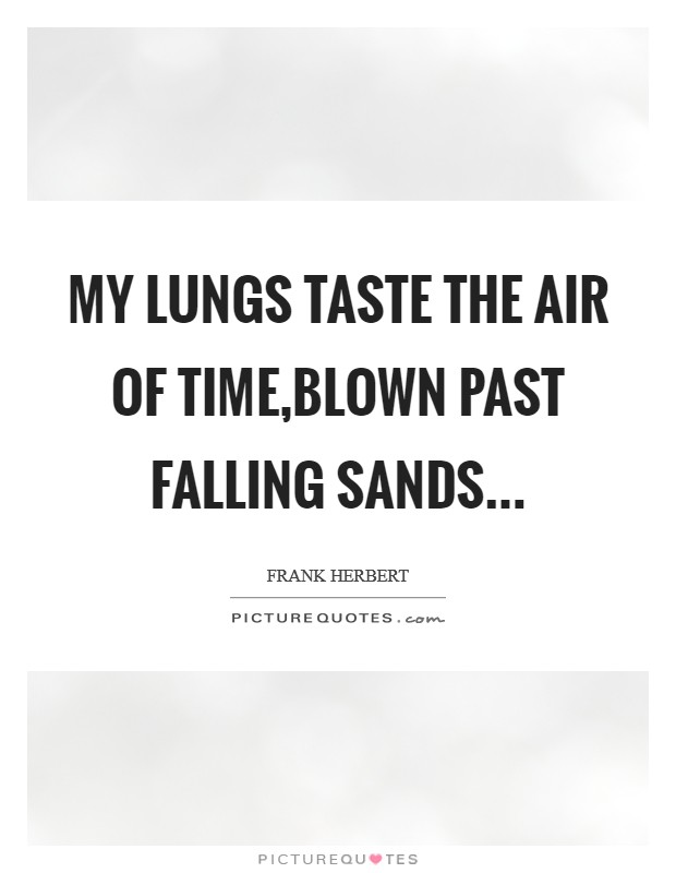 My lungs taste the air of Time,Blown past falling sands Picture Quote #1