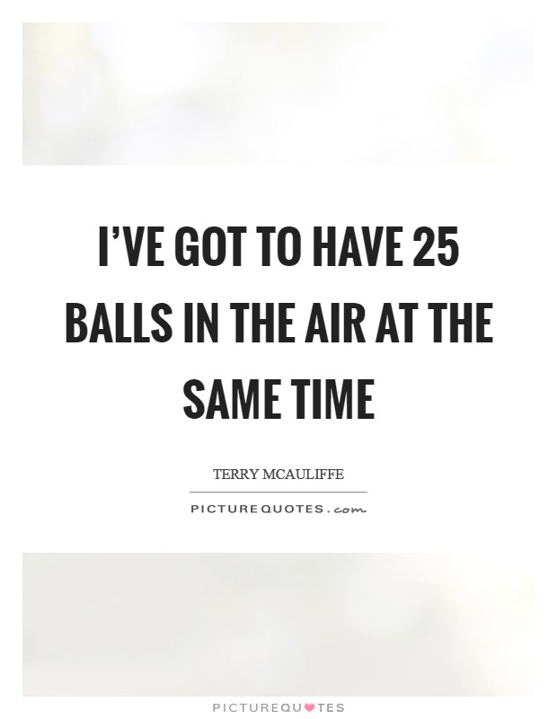 I've got to have 25 balls in the air at the same time Picture Quote #1