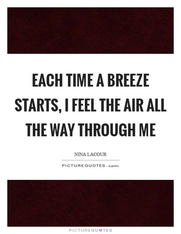 Each time a breeze starts, I feel the air all the way through me Picture Quote #1