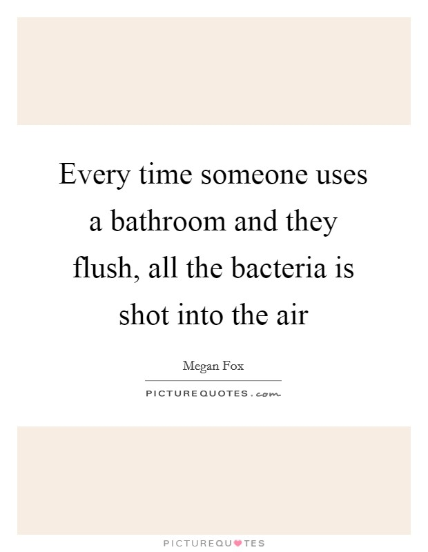 Every time someone uses a bathroom and they flush, all the bacteria is shot into the air Picture Quote #1
