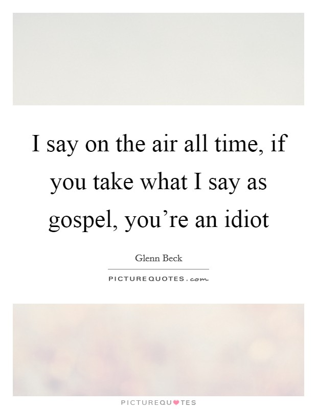 I say on the air all time, if you take what I say as gospel, you're an idiot Picture Quote #1