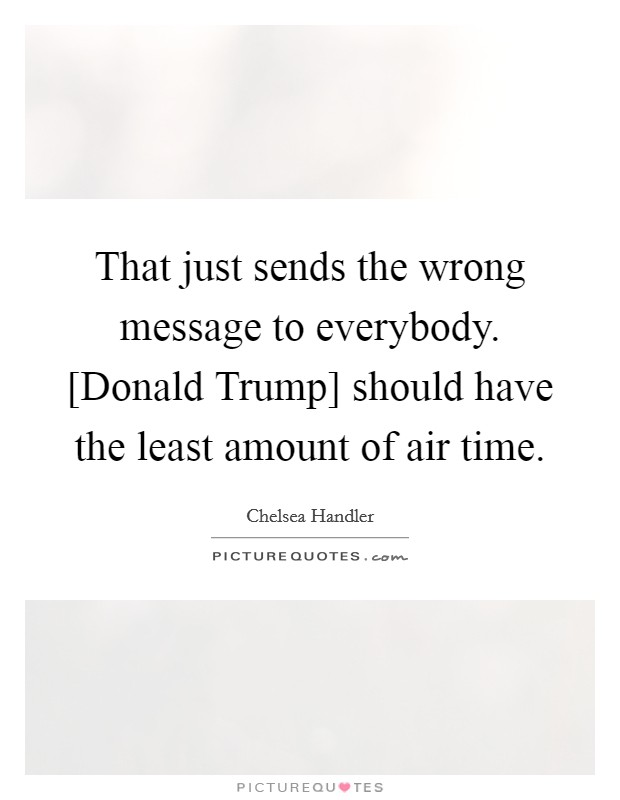 That just sends the wrong message to everybody. [Donald Trump] should have the least amount of air time Picture Quote #1
