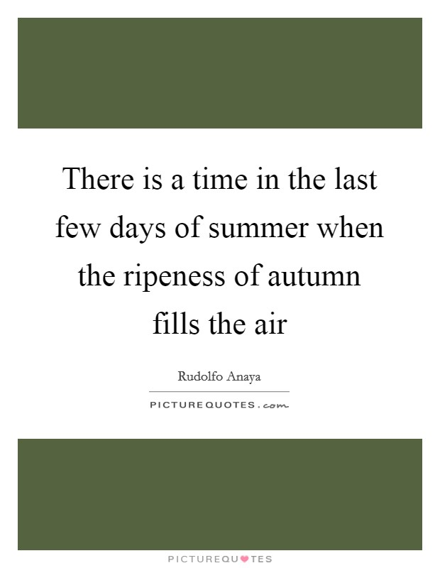 There is a time in the last few days of summer when the ripeness of autumn fills the air Picture Quote #1