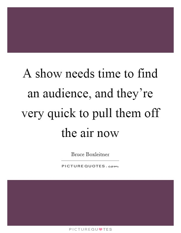 A show needs time to find an audience, and they're very quick to pull them off the air now Picture Quote #1