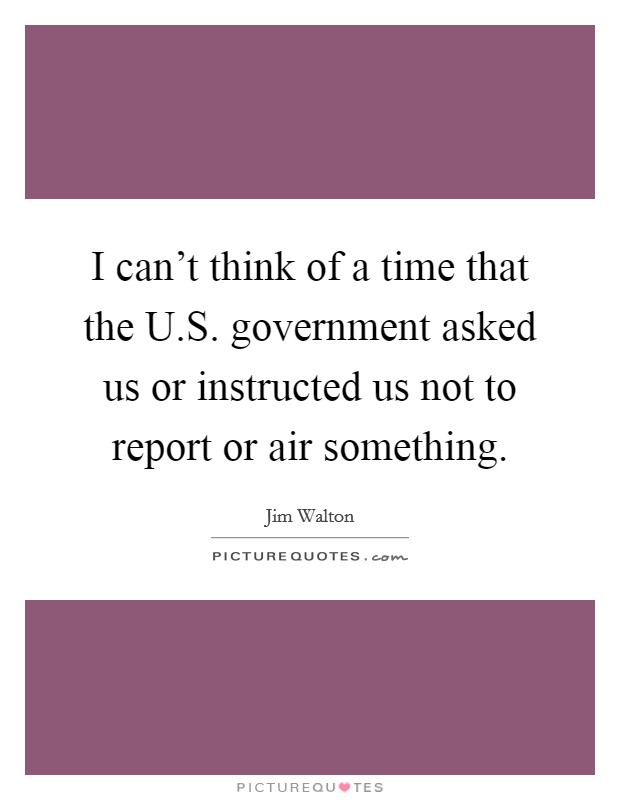 I can't think of a time that the U.S. government asked us or instructed us not to report or air something Picture Quote #1