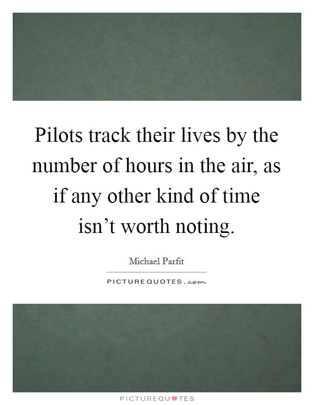 Pilots track their lives by the number of hours in the air, as if any other kind of time isn't worth noting Picture Quote #1