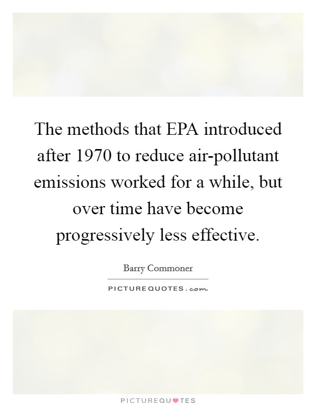 The methods that EPA introduced after 1970 to reduce air-pollutant emissions worked for a while, but over time have become progressively less effective Picture Quote #1