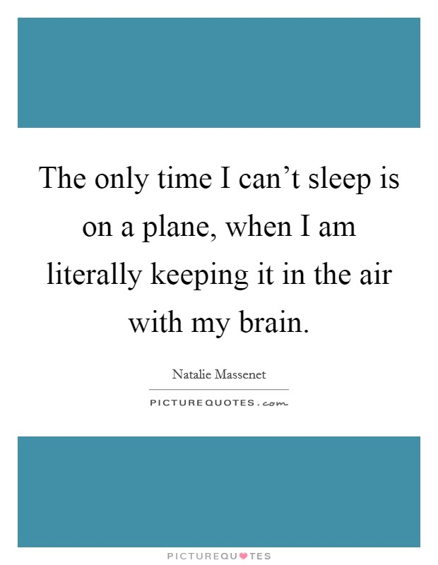 The only time I can't sleep is on a plane, when I am literally keeping it in the air with my brain Picture Quote #1