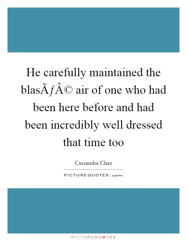 He carefully maintained the blasé air of one who had been here before and had been incredibly well dressed that time too Picture Quote #1