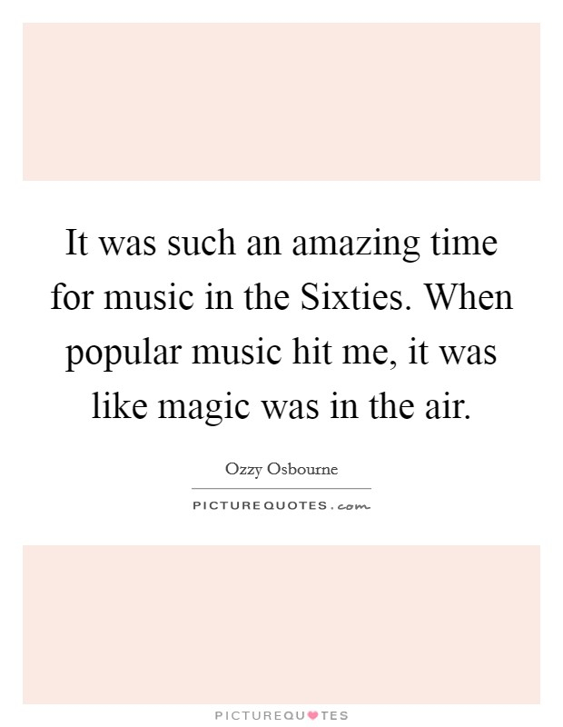 It was such an amazing time for music in the Sixties. When popular music hit me, it was like magic was in the air Picture Quote #1