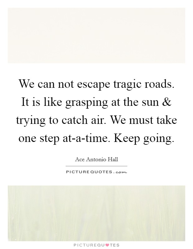 We can not escape tragic roads. It is like grasping at the sun and trying to catch air. We must take one step at-a-time. Keep going. Picture Quote #1