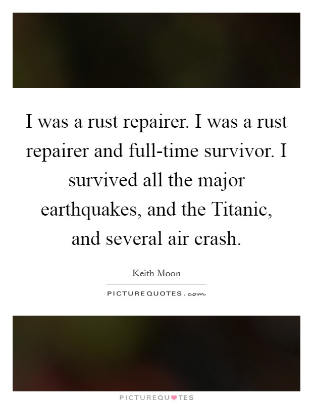 I was a rust repairer. I was a rust repairer and full-time survivor. I survived all the major earthquakes, and the Titanic, and several air crash Picture Quote #1