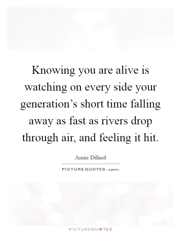 Knowing you are alive is watching on every side your generation's short time falling away as fast as rivers drop through air, and feeling it hit Picture Quote #1