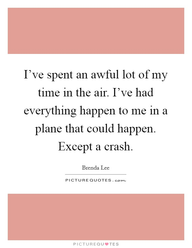 I've spent an awful lot of my time in the air. I've had everything happen to me in a plane that could happen. Except a crash Picture Quote #1