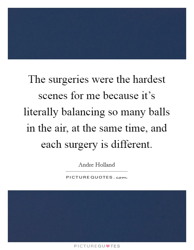The surgeries were the hardest scenes for me because it's literally balancing so many balls in the air, at the same time, and each surgery is different Picture Quote #1