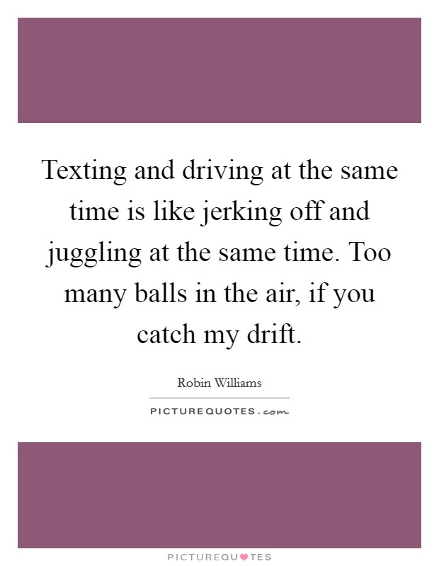 Texting and driving at the same time is like jerking off and juggling at the same time. Too many balls in the air, if you catch my drift Picture Quote #1