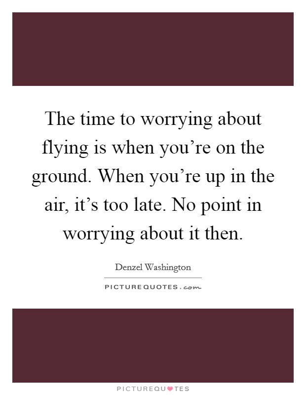 The time to worrying about flying is when you're on the ground. When you're up in the air, it's too late. No point in worrying about it then Picture Quote #1
