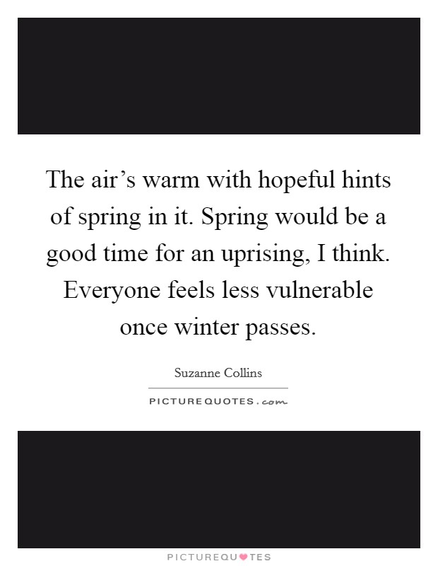 The air's warm with hopeful hints of spring in it. Spring would be a good time for an uprising, I think. Everyone feels less vulnerable once winter passes Picture Quote #1