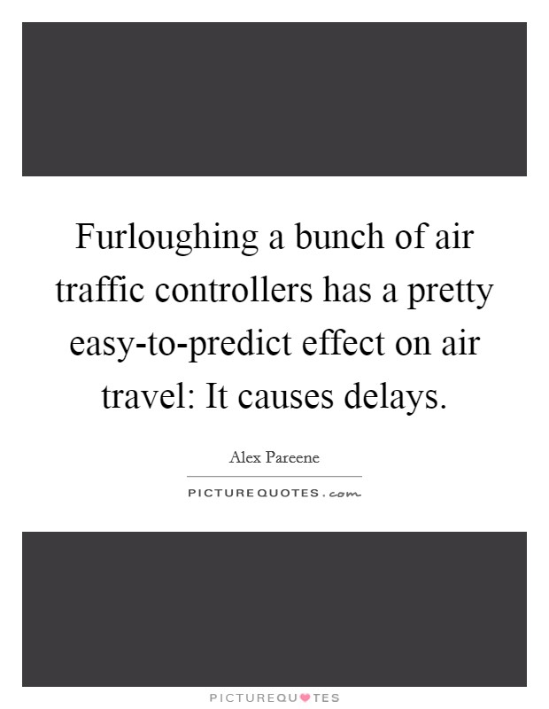 Furloughing a bunch of air traffic controllers has a pretty easy-to-predict effect on air travel: It causes delays Picture Quote #1
