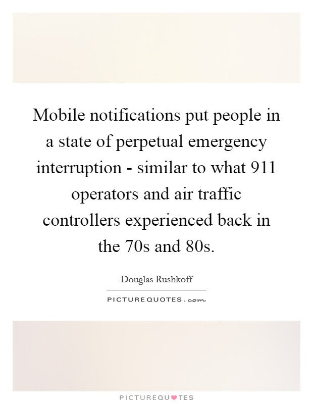 Mobile notifications put people in a state of perpetual emergency interruption - similar to what 911 operators and air traffic controllers experienced back in the  70s and  80s Picture Quote #1