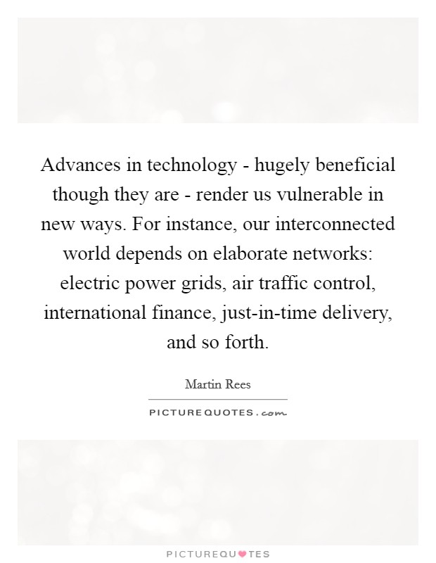 Advances in technology - hugely beneficial though they are - render us vulnerable in new ways. For instance, our interconnected world depends on elaborate networks: electric power grids, air traffic control, international finance, just-in-time delivery, and so forth Picture Quote #1