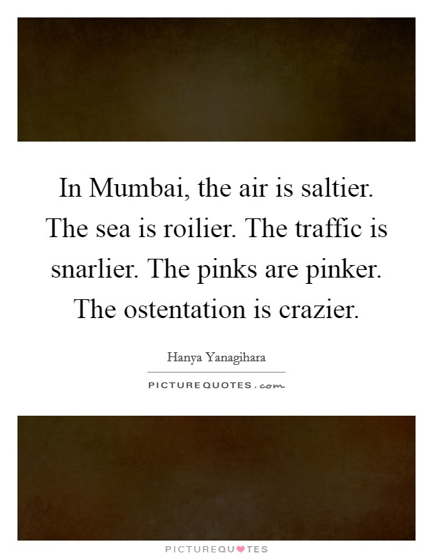 In Mumbai, the air is saltier. The sea is roilier. The traffic is snarlier. The pinks are pinker. The ostentation is crazier Picture Quote #1