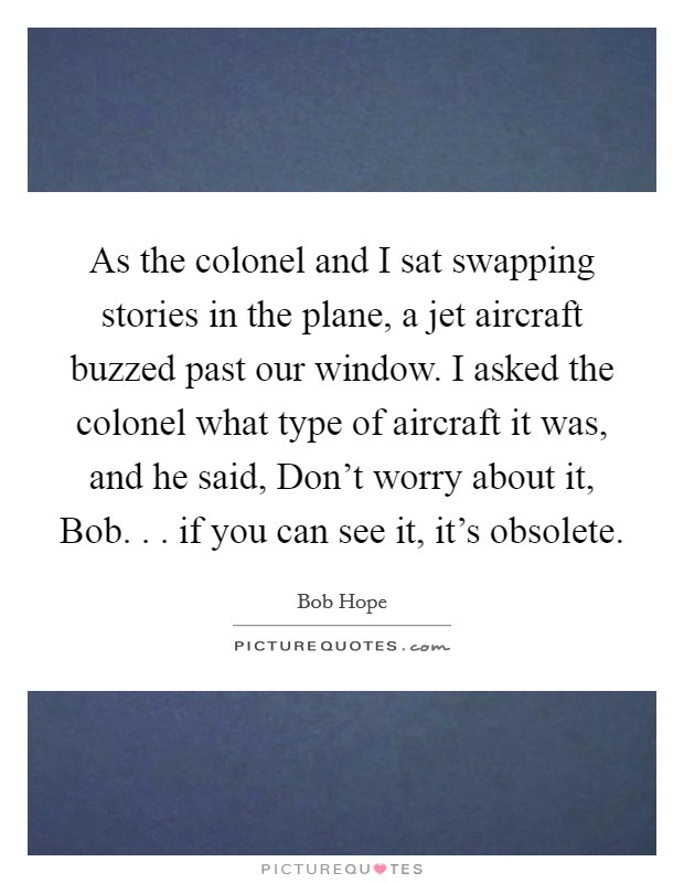 As the colonel and I sat swapping stories in the plane, a jet aircraft buzzed past our window. I asked the colonel what type of aircraft it was, and he said, Don't worry about it, Bob. . . if you can see it, it's obsolete Picture Quote #1