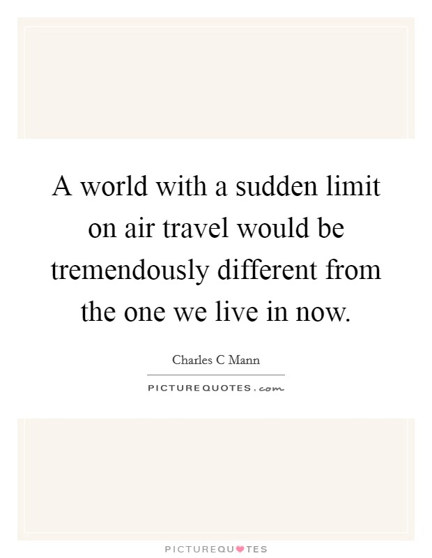 A world with a sudden limit on air travel would be tremendously different from the one we live in now. Picture Quote #1