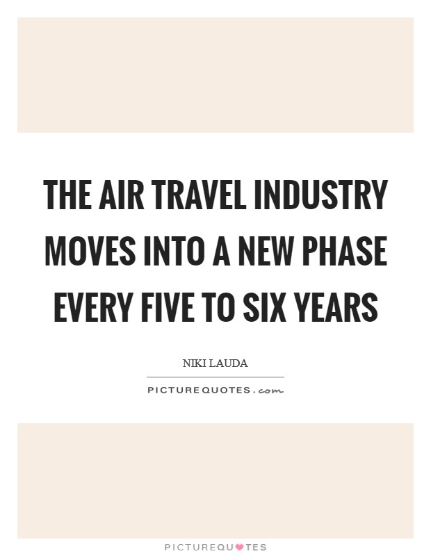 The air travel industry moves into a new phase every five to six years Picture Quote #1