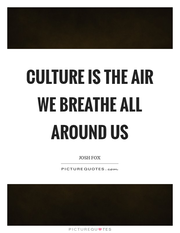 Culture is the air we breathe all around us Picture Quote #1