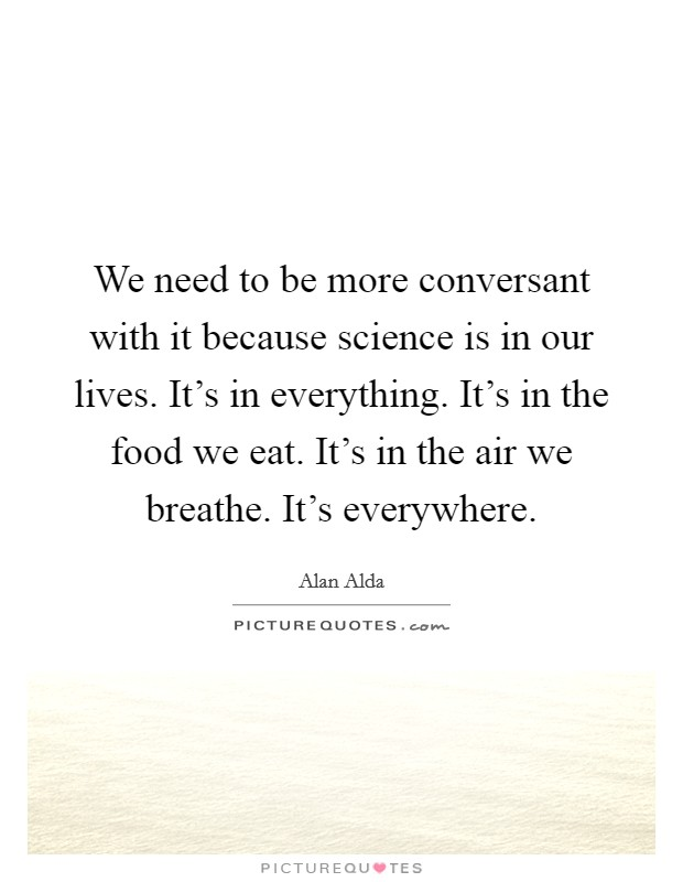 We need to be more conversant with it because science is in our lives. It's in everything. It's in the food we eat. It's in the air we breathe. It's everywhere Picture Quote #1