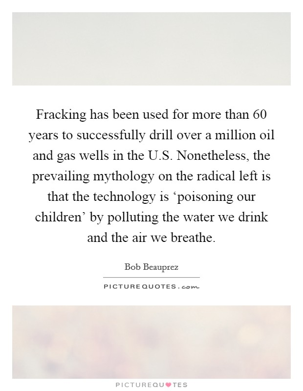 Fracking has been used for more than 60 years to successfully drill over a million oil and gas wells in the U.S. Nonetheless, the prevailing mythology on the radical left is that the technology is 'poisoning our children' by polluting the water we drink and the air we breathe Picture Quote #1