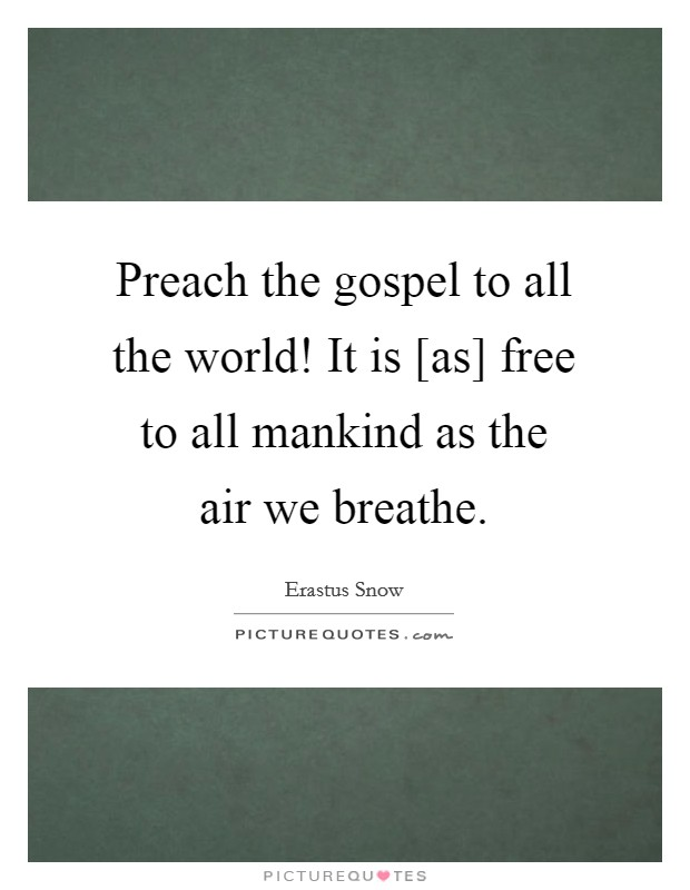 Preach the gospel to all the world! It is [as] free to all mankind as the air we breathe Picture Quote #1