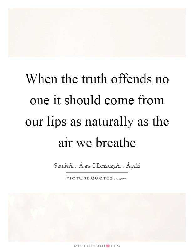 When the truth offends no one it should come from our lips as naturally as the air we breathe Picture Quote #1