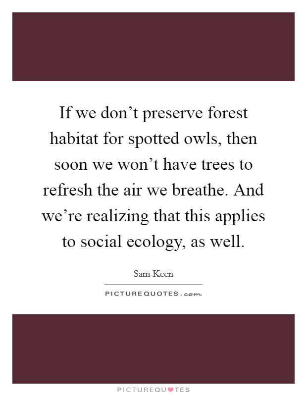 If we don't preserve forest habitat for spotted owls, then soon we won't have trees to refresh the air we breathe. And we're realizing that this applies to social ecology, as well Picture Quote #1