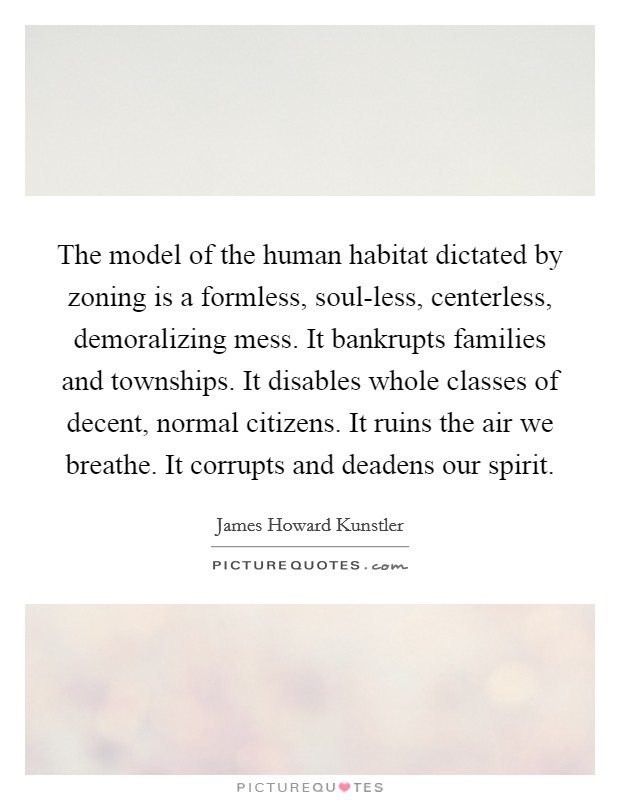 The model of the human habitat dictated by zoning is a formless, soul-less, centerless, demoralizing mess. It bankrupts families and townships. It disables whole classes of decent, normal citizens. It ruins the air we breathe. It corrupts and deadens our spirit Picture Quote #1