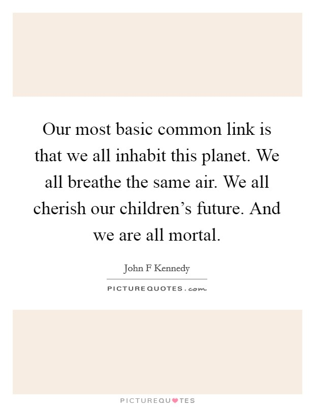 Our most basic common link is that we all inhabit this planet. We all breathe the same air. We all cherish our children's future. And we are all mortal Picture Quote #1