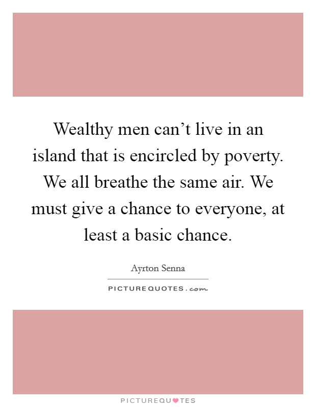 Wealthy men can't live in an island that is encircled by poverty. We all breathe the same air. We must give a chance to everyone, at least a basic chance Picture Quote #1