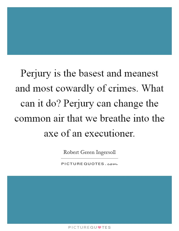 Perjury is the basest and meanest and most cowardly of crimes. What can it do? Perjury can change the common air that we breathe into the axe of an executioner Picture Quote #1